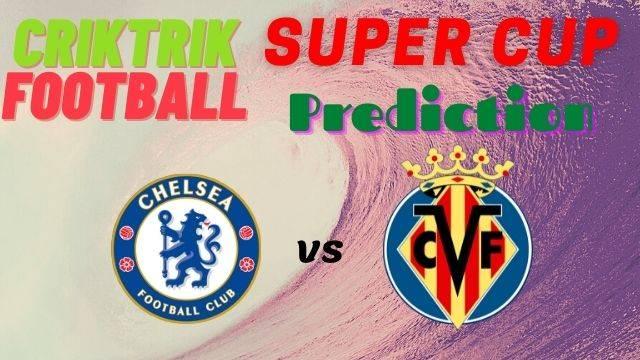 chelsea vs villarreal super cup prediction betting tips 2021 - Chelsea vs Villarreal Prediction & Betting Tips – UEFA Super Cup 2021